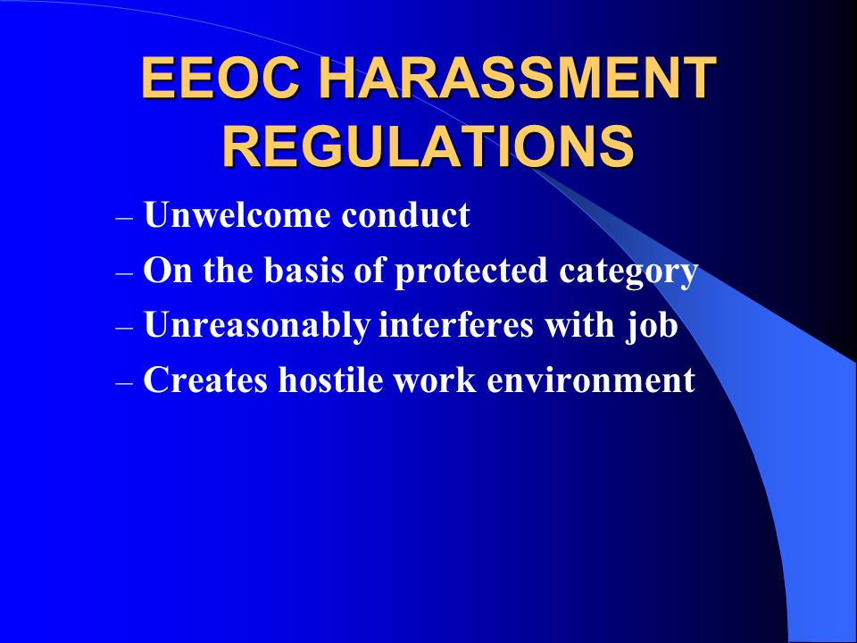 EEOC HARASSMENT REGULATIONS – Unwelcome conduct – On the basis of protected category – Unreasonably interferes with job – Creates hostile work environment