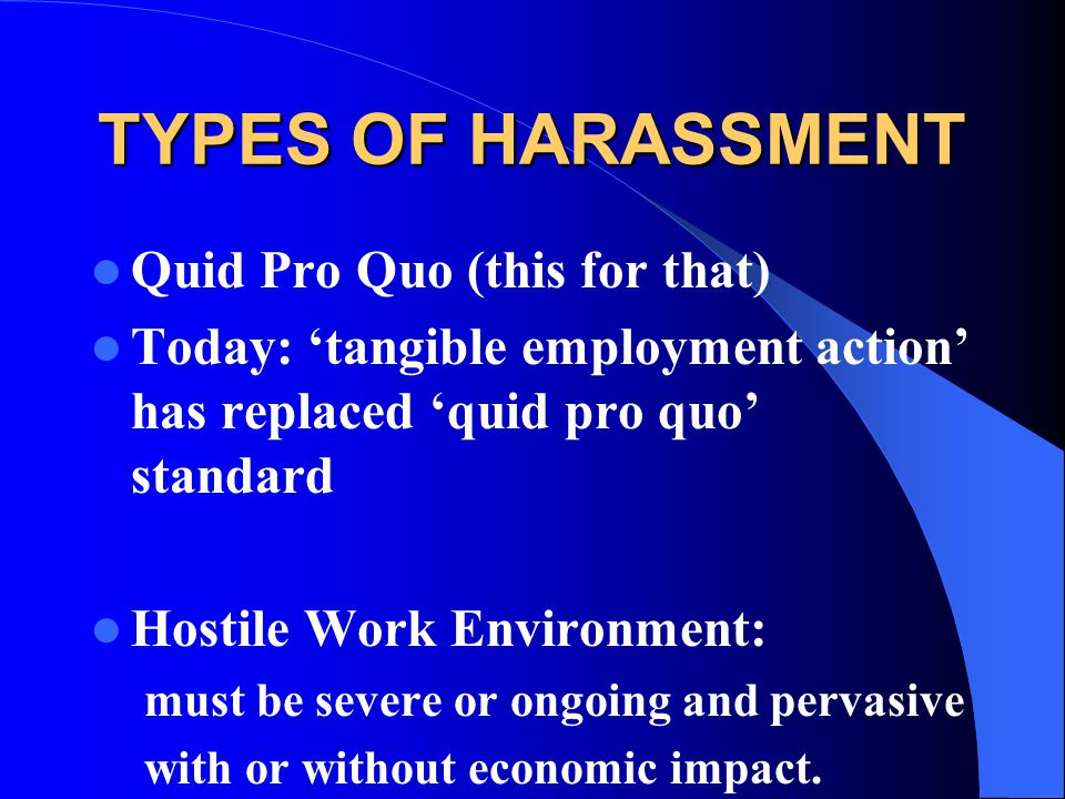 TYPES OF HARASSMENT Quid Pro Quo (this for that) Today: 'tangible employment action' has replaced 'quid pro quo' standard Hostile Work Environment: must be severe or ongoing and pervasive with or without economic impact.