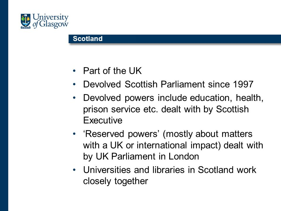 Scotland Part of the UK Devolved Scottish Parliament since 1997 Devolved powers include education, health, prison service etc.