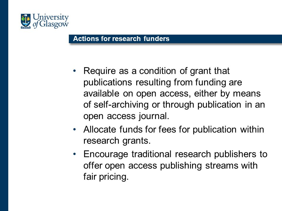 Actions for research funders Require as a condition of grant that publications resulting from funding are available on open access, either by means of