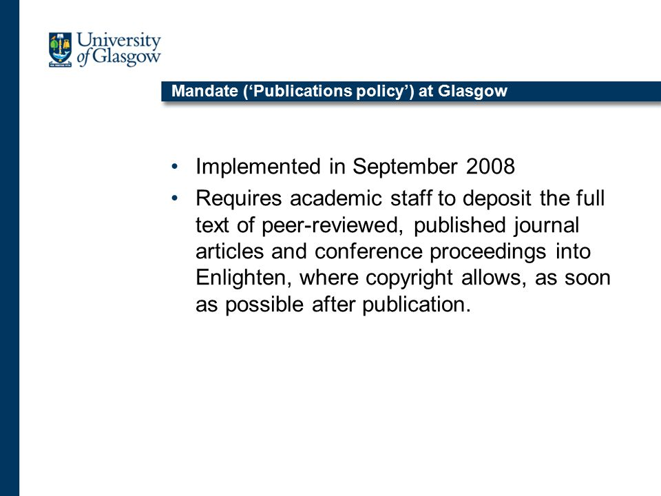 Mandate ('Publications policy') at Glasgow Implemented in September 2008 Requires academic staff to deposit the full text of peer-reviewed, published journal articles and conference proceedings into Enlighten, where copyright allows, as soon as possible after publication.