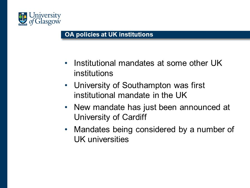 OA policies at UK institutions Institutional mandates at some other UK institutions University of Southampton was first institutional mandate in the UK New mandate has just been announced at University of Cardiff Mandates being considered by a number of UK universities