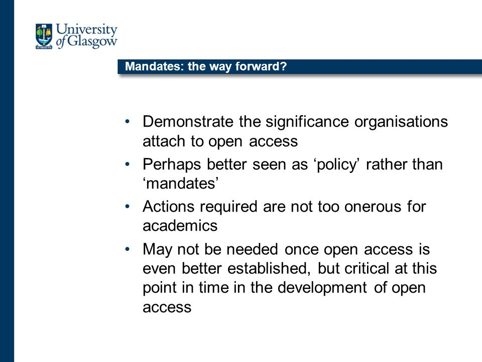Mandates: the way forward? Demonstrate the significance organisations attach to open access Perhaps better seen as 'policy' rather than 'mandates' Act