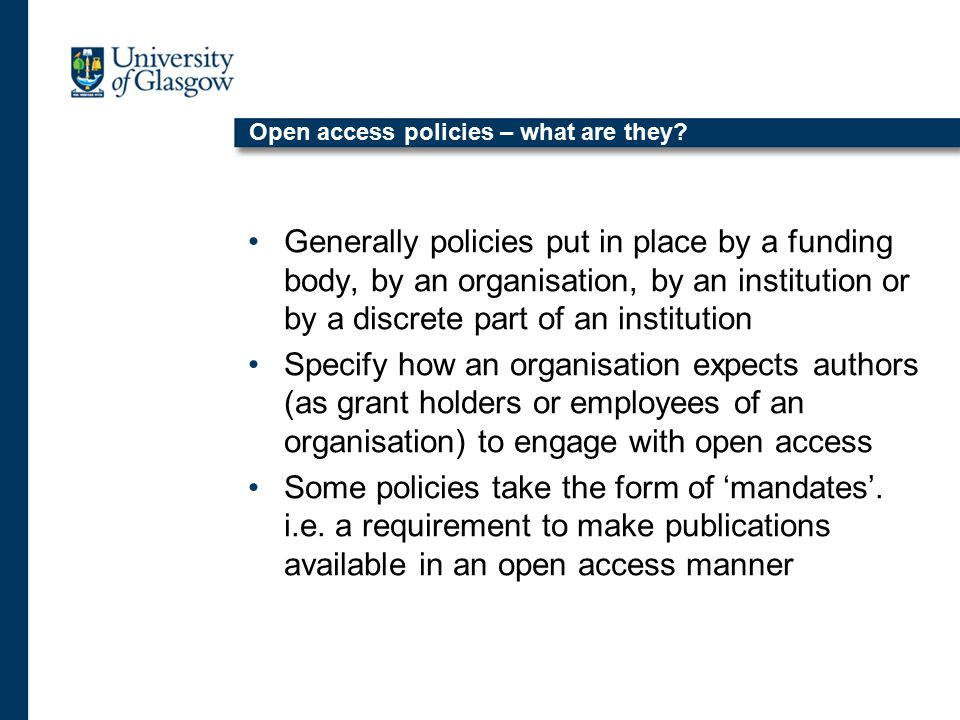 Open access policies – what are they? Generally policies put in place by a funding body, by an organisation, by an institution or by a discrete part o