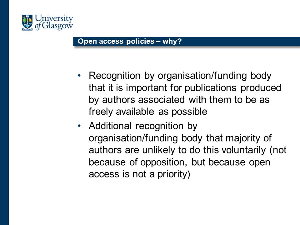 Policy landscape in the UK UK has been at the forefront of open access policy development by funding bodies Wellcome Trust most forward thinking UK funder in this respect Research Councils UK (RCUK) have also been involved in significant policy making in this area Country wide open access statement in Scotland Some individual open access mandates at UK universities