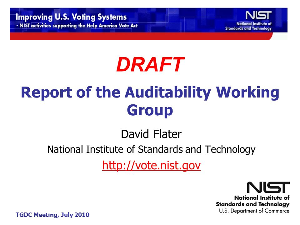 TGDC Meeting, July 2010 Report of the Auditability Working Group David Flater National Institute of Standards and Technology http://vote.nist.gov DRAFT