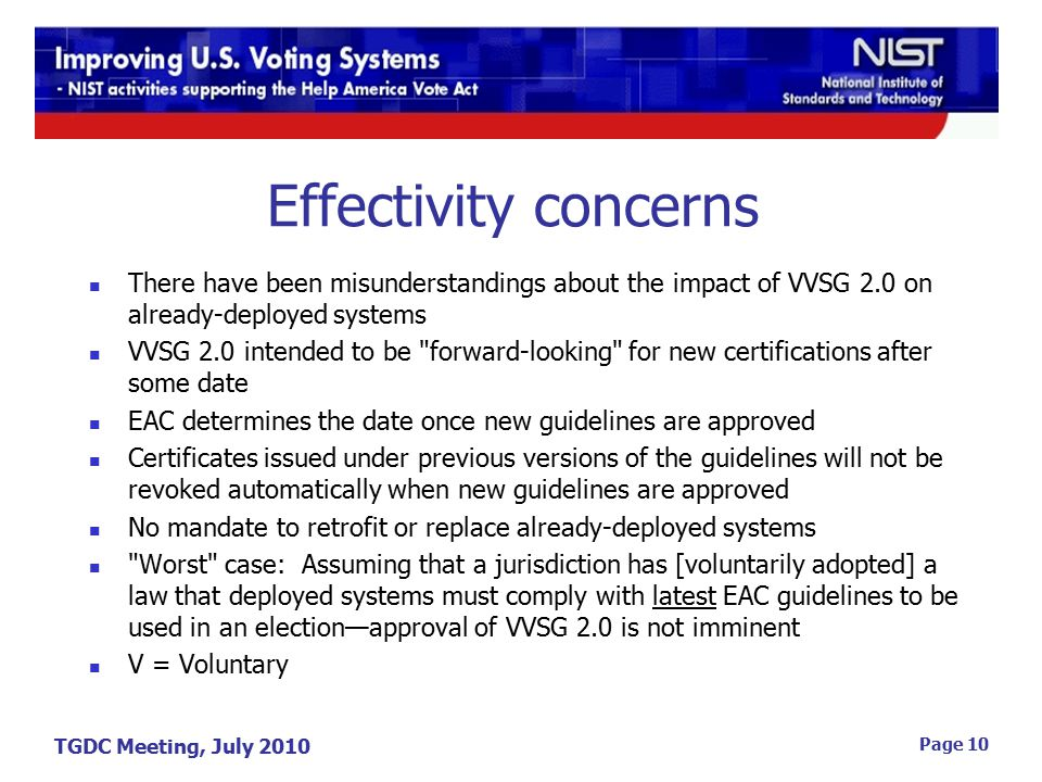 TGDC Meeting, July 2010 Page 10 Effectivity concerns There have been misunderstandings about the impact of VVSG 2.0 on already-deployed systems VVSG 2.0 intended to be forward-looking for new certifications after some date EAC determines the date once new guidelines are approved Certificates issued under previous versions of the guidelines will not be revoked automatically when new guidelines are approved No mandate to retrofit or replace already-deployed systems Worst case: Assuming that a jurisdiction has [voluntarily adopted] a law that deployed systems must comply with latest EAC guidelines to be used in an election—approval of VVSG 2.0 is not imminent V = Voluntary