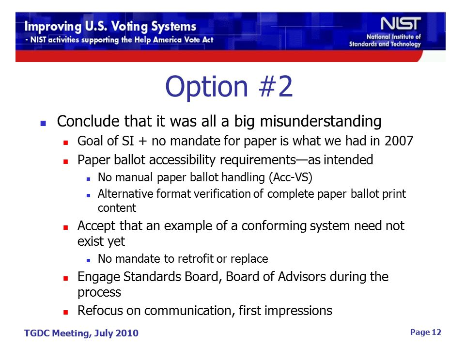 TGDC Meeting, July 2010 Page 12 Option #2 Conclude that it was all a big misunderstanding Goal of SI + no mandate for paper is what we had in 2007 Paper ballot accessibility requirements—as intended No manual paper ballot handling (Acc-VS) Alternative format verification of complete paper ballot print content Accept that an example of a conforming system need not exist yet No mandate to retrofit or replace Engage Standards Board, Board of Advisors during the process Refocus on communication, first impressions