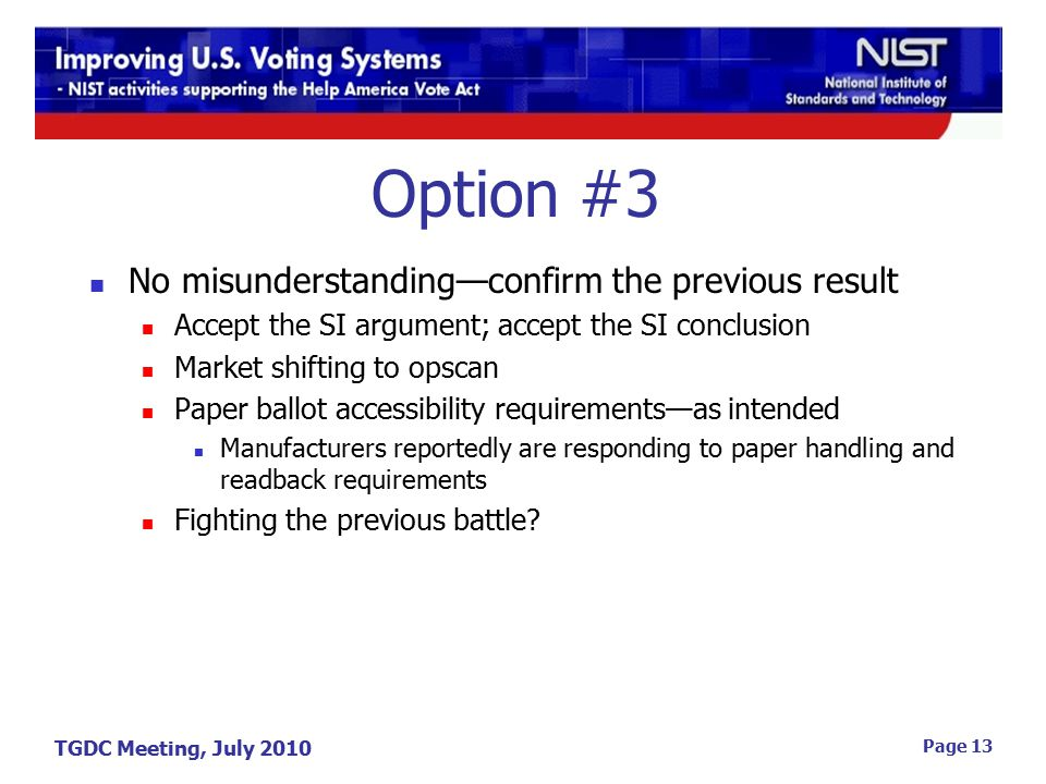 TGDC Meeting, July 2010 Page 13 Option #3 No misunderstanding—confirm the previous result Accept the SI argument; accept the SI conclusion Market shifting to opscan Paper ballot accessibility requirements—as intended Manufacturers reportedly are responding to paper handling and readback requirements Fighting the previous battle?