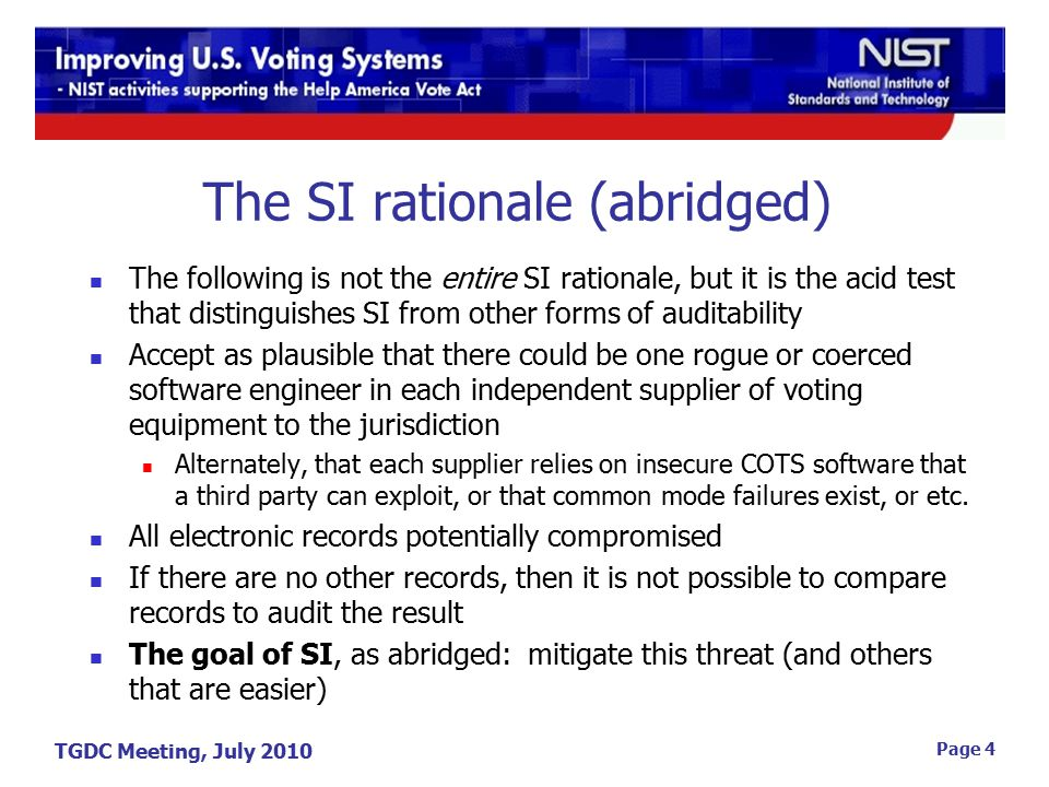 TGDC Meeting, July 2010 Page 4 The SI rationale (abridged) The following is not the entire SI rationale, but it is the acid test that distinguishes SI from other forms of auditability Accept as plausible that there could be one rogue or coerced software engineer in each independent supplier of voting equipment to the jurisdiction Alternately, that each supplier relies on insecure COTS software that a third party can exploit, or that common mode failures exist, or etc.