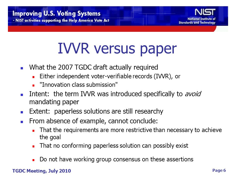 TGDC Meeting, July 2010 Page 6 IVVR versus paper What the 2007 TGDC draft actually required Either independent voter-verifiable records (IVVR), or Innovation class submission Intent: the term IVVR was introduced specifically to avoid mandating paper Extent: paperless solutions are still researchy From absence of example, cannot conclude: That the requirements are more restrictive than necessary to achieve the goal That no conforming paperless solution can possibly exist Do not have working group consensus on these assertions
