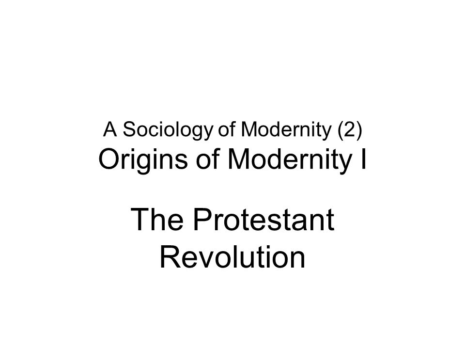 A Sociology of Modernity (2) Origins of Modernity I The Protestant Revolution