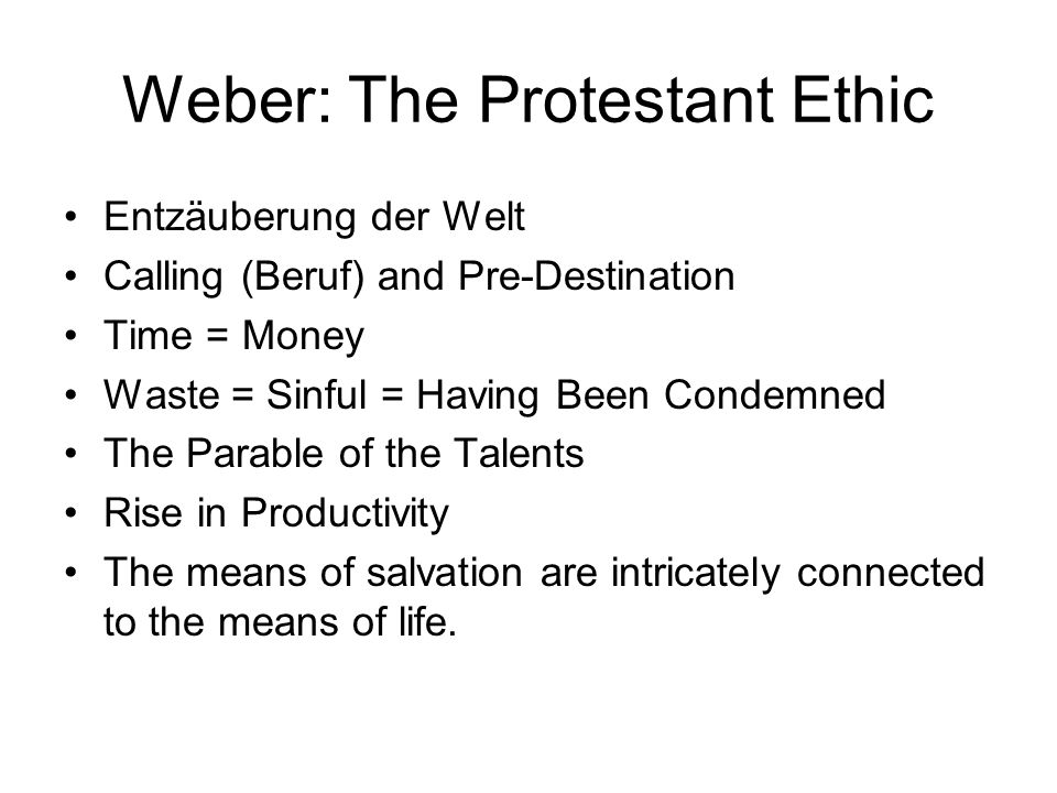 Weber: The Protestant Ethic Entzäuberung der Welt Calling (Beruf) and Pre-Destination Time = Money Waste = Sinful = Having Been Condemned The Parable
