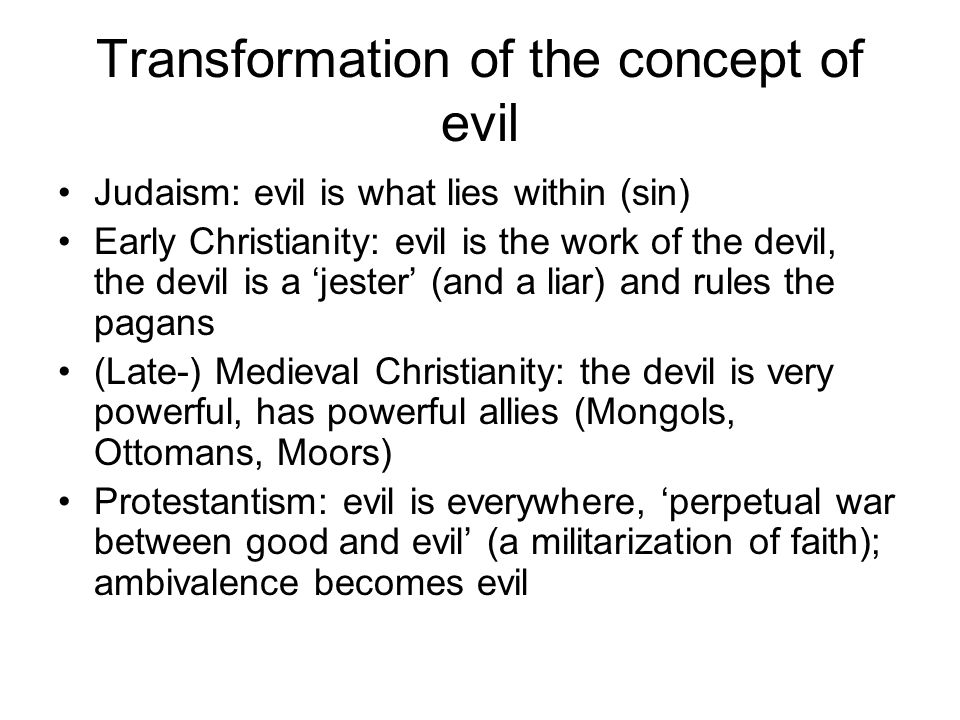 Transformation of the concept of evil Judaism: evil is what lies within (sin) Early Christianity: evil is the work of the devil, the devil is a 'jeste