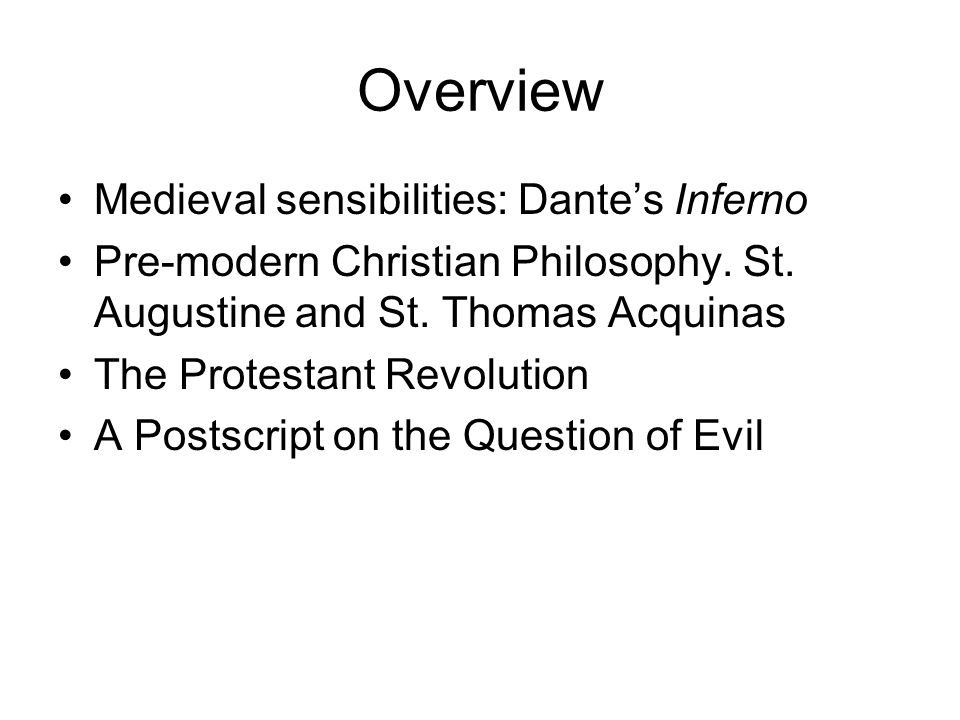 Overview Medieval sensibilities: Dante's Inferno Pre-modern Christian Philosophy. St. Augustine and St. Thomas Acquinas The Protestant Revolution A Po