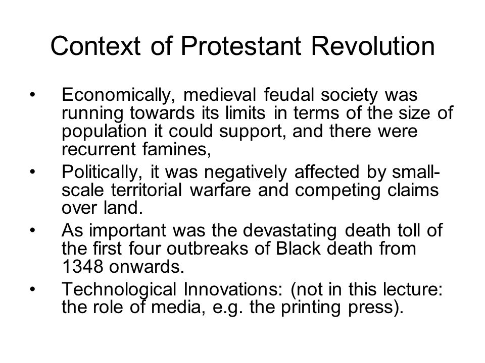 Context of Protestant Revolution Economically, medieval feudal society was running towards its limits in terms of the size of population it could supp