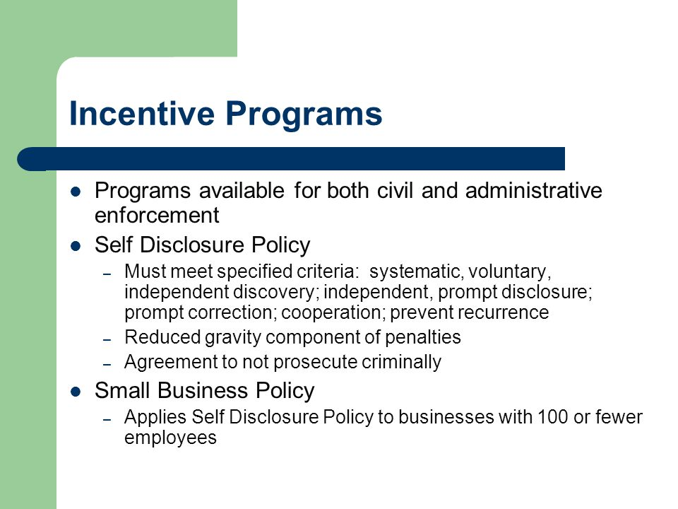 Incentive Programs Programs available for both civil and administrative enforcement Self Disclosure Policy – Must meet specified criteria: systematic, voluntary, independent discovery; independent, prompt disclosure; prompt correction; cooperation; prevent recurrence – Reduced gravity component of penalties – Agreement to not prosecute criminally Small Business Policy – Applies Self Disclosure Policy to businesses with 100 or fewer employees