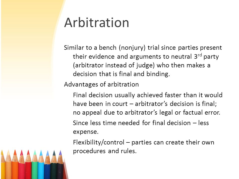 Arbitration Similar to a bench (nonjury) trial since parties present their evidence and arguments to neutral 3 rd party (arbitrator instead of judge) who then makes a decision that is final and binding.