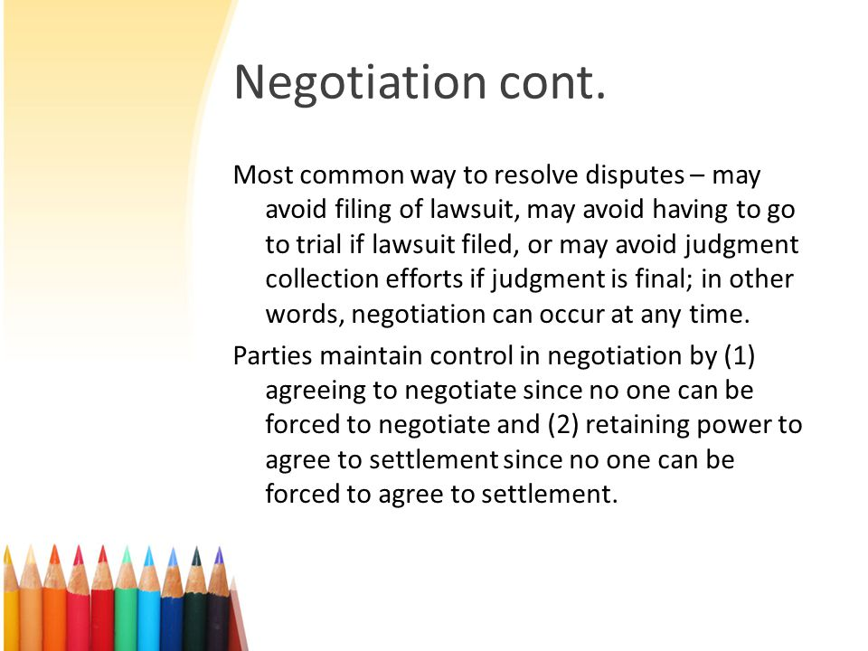 Mediation Same as negotiation except for involvement of neutral 3 rd party (mediator, also called settlement judge or officer) whose job is to facilitate the parties' negotiation – mediation sometimes called facilitated negotiation. Mediator is often retired judge but this is not required; can be experienced attorney, person with expertise in the industry, respected community or religious leader, etc.; no qualifications, license, etc.