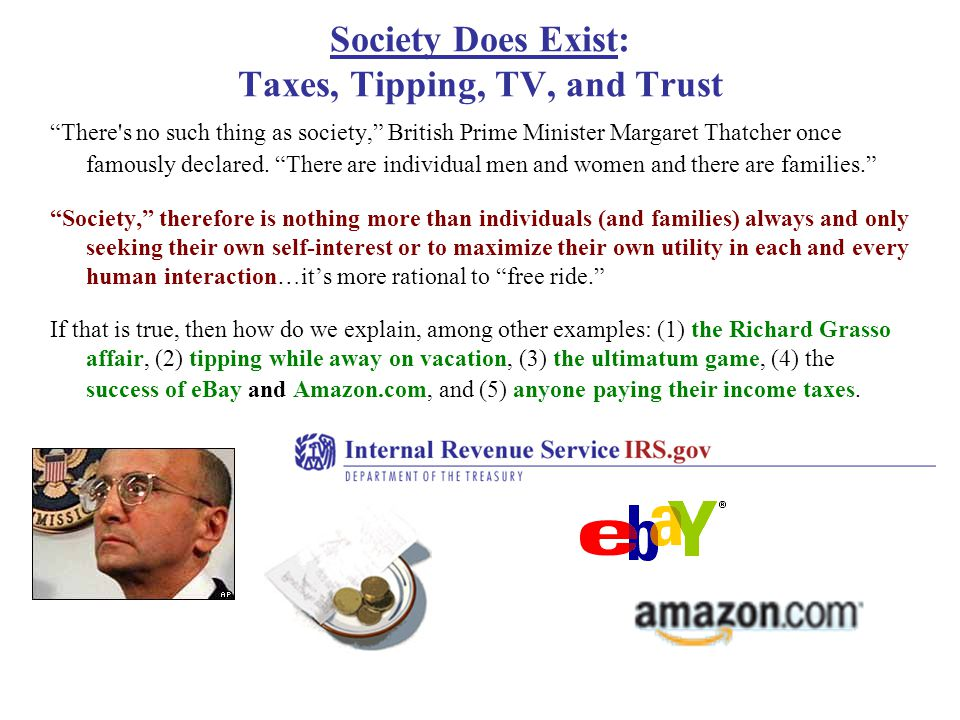 Society Does Exist: Taxes, Tipping, TV, and Trust There s no such thing as society, British Prime Minister Margaret Thatcher once famously declared.