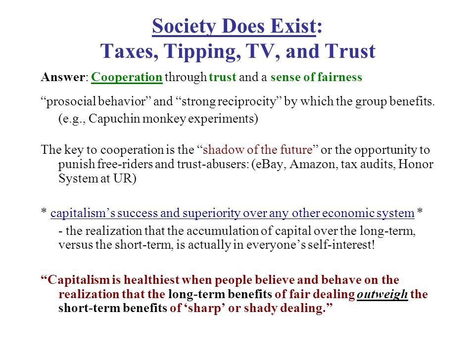 Society Does Exist: Taxes, Tipping, TV, and Trust Answer: Cooperation through trust and a sense of fairness prosocial behavior and strong reciprocity by which the group benefits.