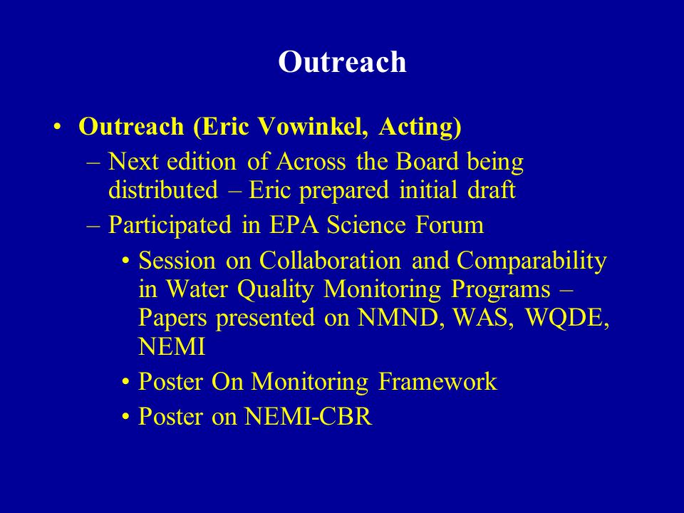 Outreach Outreach (Eric Vowinkel, Acting) –Next edition of Across the Board being distributed – Eric prepared initial draft –Participated in EPA Science Forum Session on Collaboration and Comparability in Water Quality Monitoring Programs – Papers presented on NMND, WAS, WQDE, NEMI Poster On Monitoring Framework Poster on NEMI-CBR