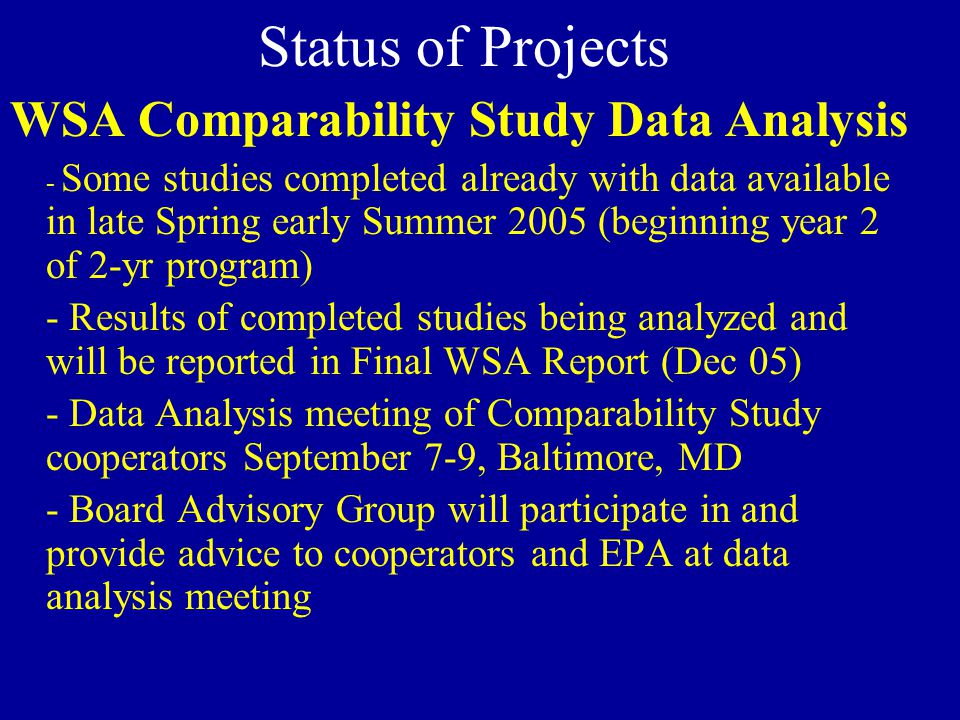 Status of Projects WSA Comparability Study Data Analysis - Some studies completed already with data available in late Spring early Summer 2005 (beginning year 2 of 2-yr program) - Results of completed studies being analyzed and will be reported in Final WSA Report (Dec 05) - Data Analysis meeting of Comparability Study cooperators September 7-9, Baltimore, MD - Board Advisory Group will participate in and provide advice to cooperators and EPA at data analysis meeting