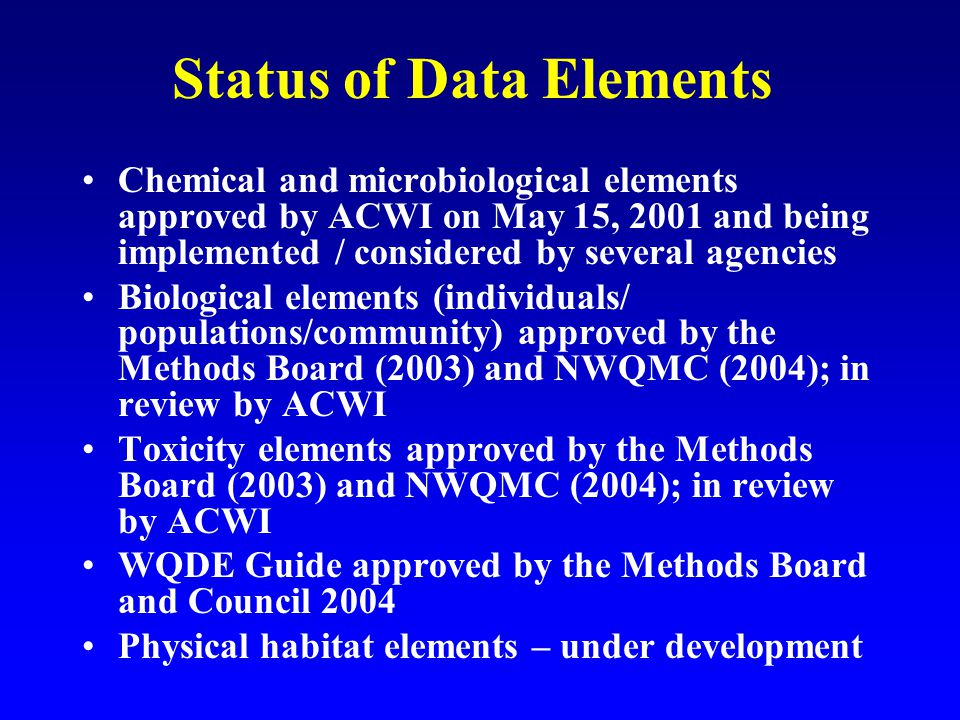 Status of Data Elements Chemical and microbiological elements approved by ACWI on May 15, 2001 and being implemented / considered by several agencies Biological elements (individuals/ populations/community) approved by the Methods Board (2003) and NWQMC (2004); in review by ACWI Toxicity elements approved by the Methods Board (2003) and NWQMC (2004); in review by ACWI WQDE Guide approved by the Methods Board and Council 2004 Physical habitat elements – under development