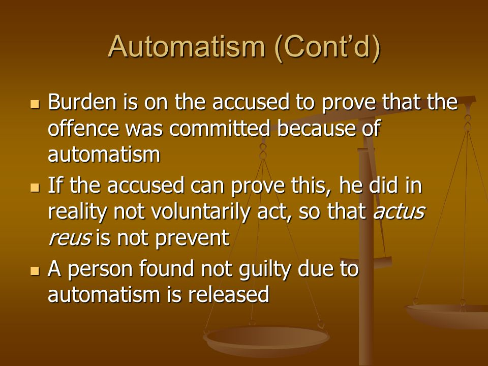 Automatism (Cont'd) Burden is on the accused to prove that the offence was committed because of automatism Burden is on the accused to prove that the offence was committed because of automatism If the accused can prove this, he did in reality not voluntarily act, so that actus reus is not prevent If the accused can prove this, he did in reality not voluntarily act, so that actus reus is not prevent A person found not guilty due to automatism is released A person found not guilty due to automatism is released