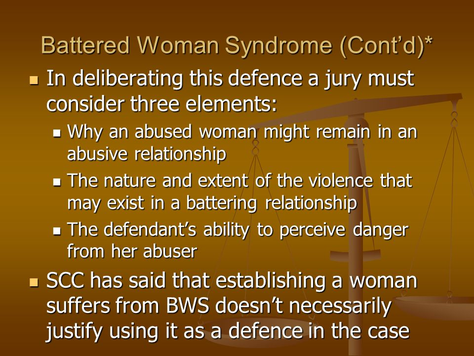 Battered Woman Syndrome (Cont'd)* In deliberating this defence a jury must consider three elements: In deliberating this defence a jury must consider three elements: Why an abused woman might remain in an abusive relationship Why an abused woman might remain in an abusive relationship The nature and extent of the violence that may exist in a battering relationship The nature and extent of the violence that may exist in a battering relationship The defendant's ability to perceive danger from her abuser The defendant's ability to perceive danger from her abuser SCC has said that establishing a woman suffers from BWS doesn't necessarily justify using it as a defence in the case SCC has said that establishing a woman suffers from BWS doesn't necessarily justify using it as a defence in the case