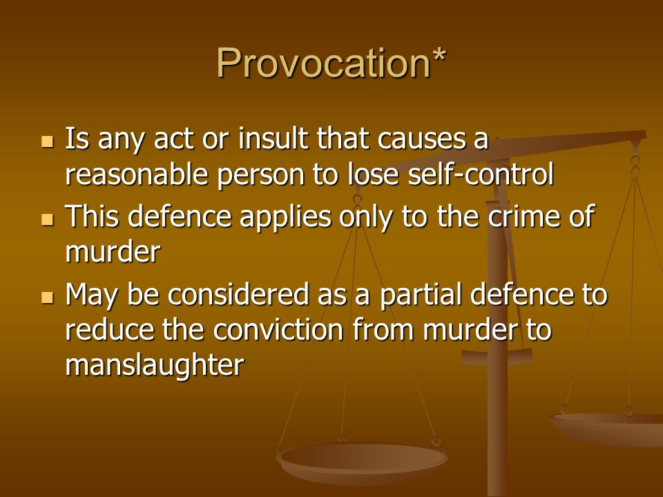 Provocation* Is any act or insult that causes a reasonable person to lose self-control Is any act or insult that causes a reasonable person to lose self-control This defence applies only to the crime of murder This defence applies only to the crime of murder May be considered as a partial defence to reduce the conviction from murder to manslaughter May be considered as a partial defence to reduce the conviction from murder to manslaughter