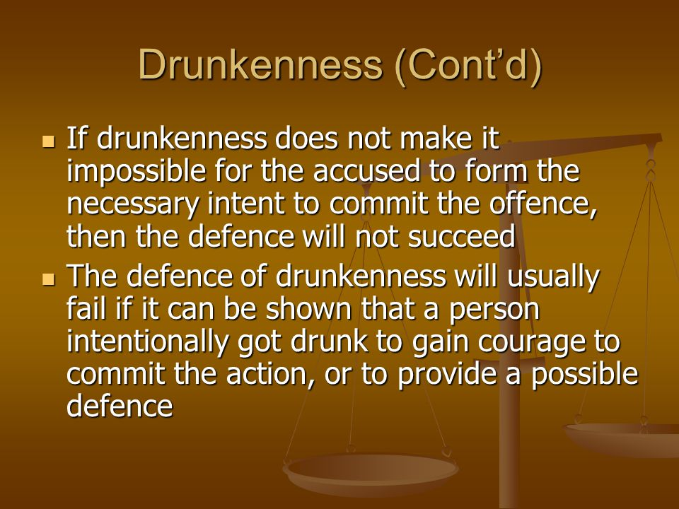 Drunkenness (Cont'd) If drunkenness does not make it impossible for the accused to form the necessary intent to commit the offence, then the defence will not succeed If drunkenness does not make it impossible for the accused to form the necessary intent to commit the offence, then the defence will not succeed The defence of drunkenness will usually fail if it can be shown that a person intentionally got drunk to gain courage to commit the action, or to provide a possible defence The defence of drunkenness will usually fail if it can be shown that a person intentionally got drunk to gain courage to commit the action, or to provide a possible defence