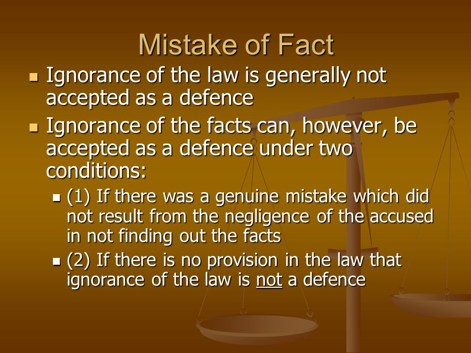 Mistake of Fact Ignorance of the law is generally not accepted as a defence Ignorance of the law is generally not accepted as a defence Ignorance of the facts can, however, be accepted as a defence under two conditions: Ignorance of the facts can, however, be accepted as a defence under two conditions: (1) If there was a genuine mistake which did not result from the negligence of the accused in not finding out the facts (1) If there was a genuine mistake which did not result from the negligence of the accused in not finding out the facts (2) If there is no provision in the law that ignorance of the law is not a defence (2) If there is no provision in the law that ignorance of the law is not a defence