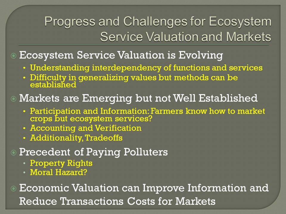  Ecosystem Service Valuation is Evolving Understanding interdependency of functions and services Difficulty in generalizing values but methods can be established  Markets are Emerging but not Well Established Participation and Information: Farmers know how to market crops but ecosystem services.