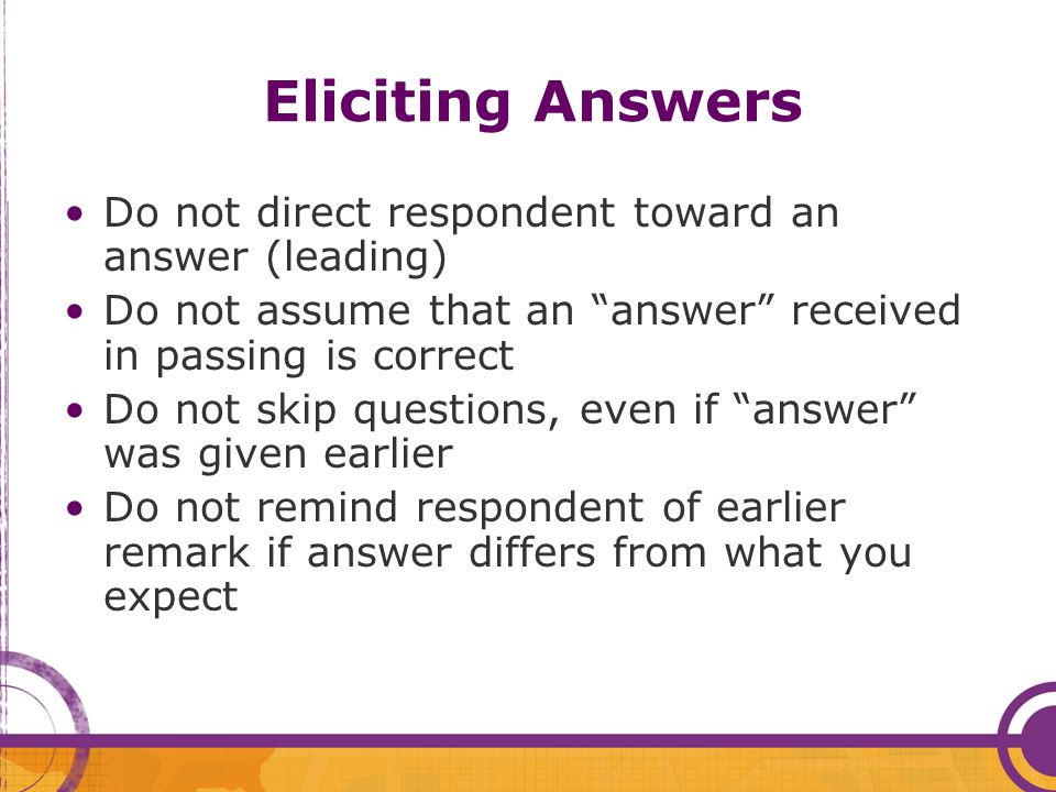 "Eliciting Answers Do not direct respondent toward an answer (leading) Do not assume that an ""answer"" received in passing is correct Do not skip questi"
