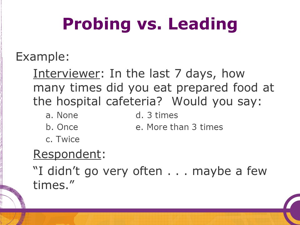 Probing vs. Leading Example: Interviewer: In the last 7 days, how many times did you eat prepared food at the hospital cafeteria? Would you say: a. No