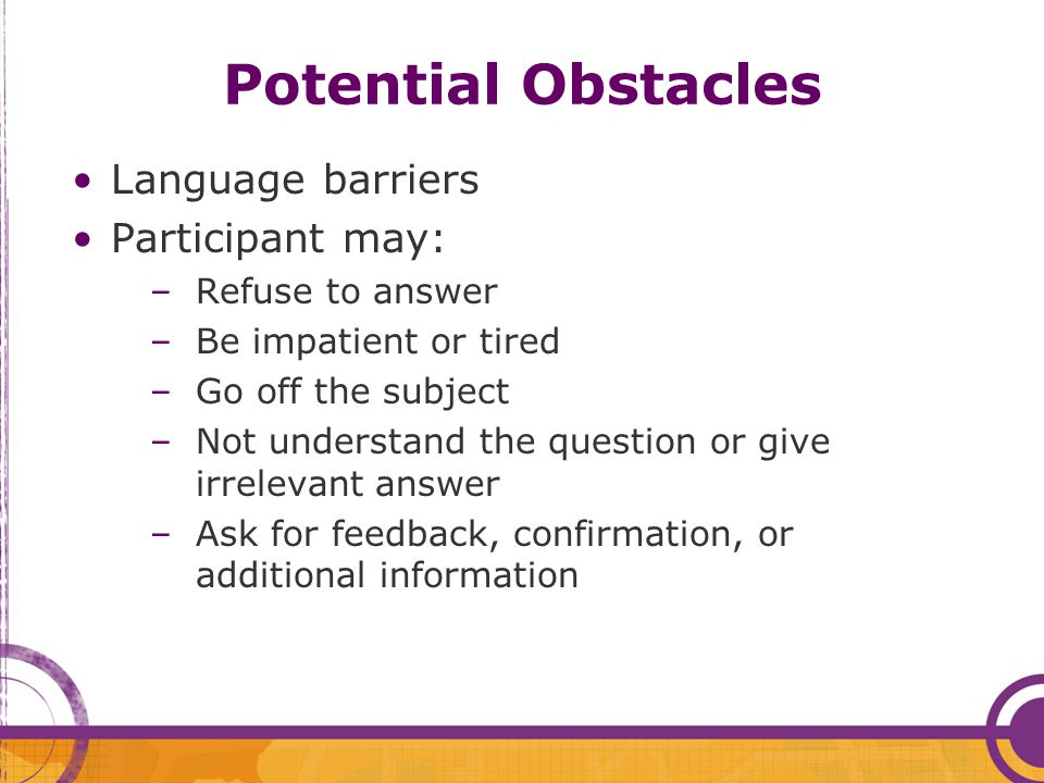 Potential Obstacles Language barriers Participant may: –Refuse to answer –Be impatient or tired –Go off the subject –Not understand the question or gi