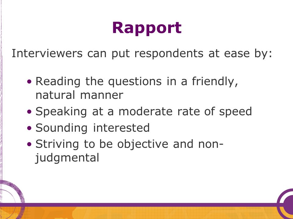 Rapport Interviewers can put respondents at ease by: Reading the questions in a friendly, natural manner Speaking at a moderate rate of speed Sounding