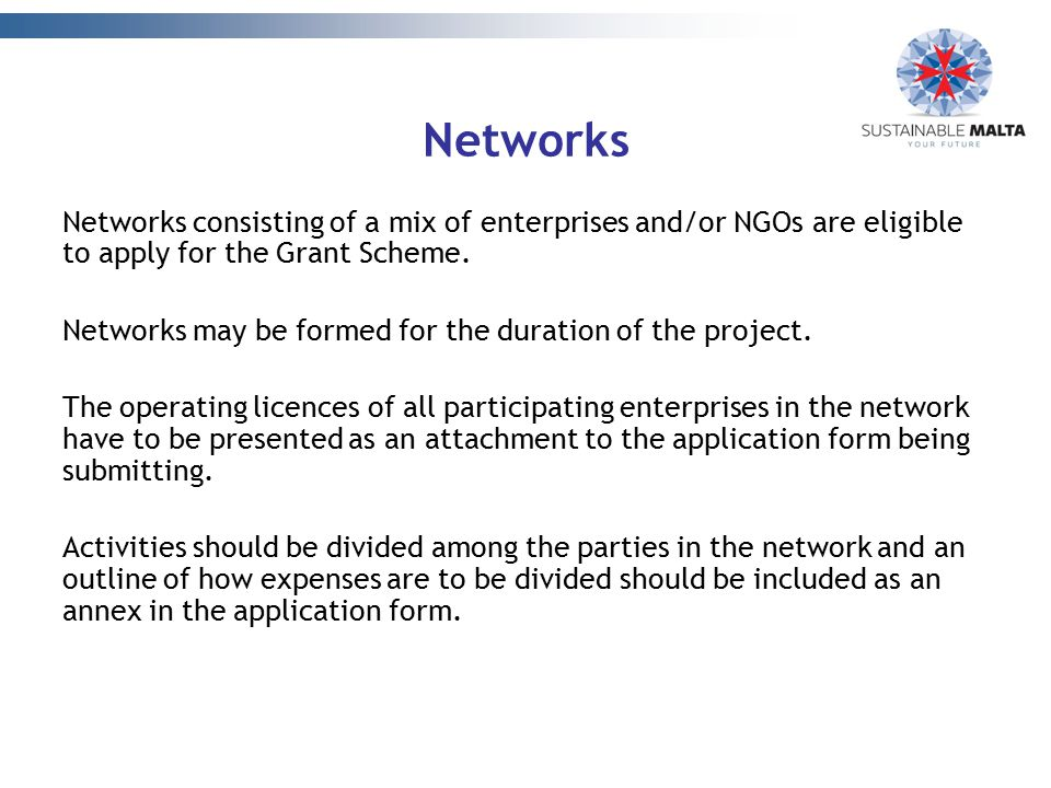 Networks Networks consisting of a mix of enterprises and/or NGOs are eligible to apply for the Grant Scheme. Networks may be formed for the duration o