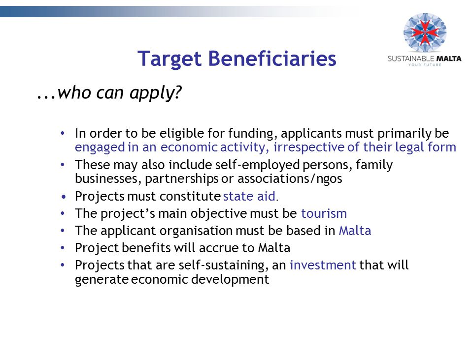 Target Beneficiaries...who can apply? In order to be eligible for funding, applicants must primarily be engaged in an economic activity, irrespective