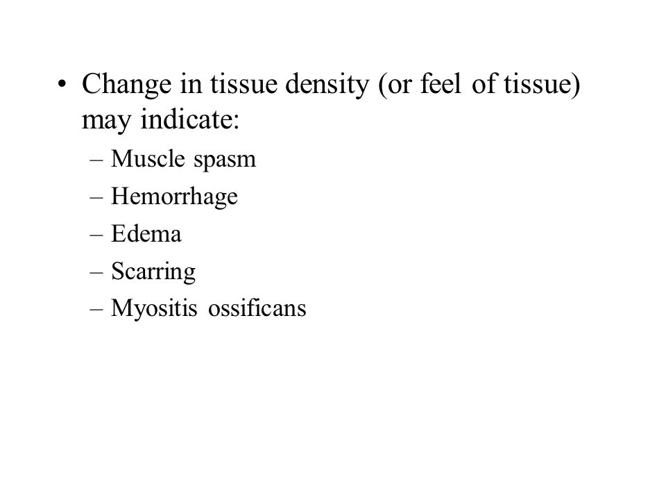 Change in tissue density (or feel of tissue) may indicate: –Muscle spasm –Hemorrhage –Edema –Scarring –Myositis ossificans
