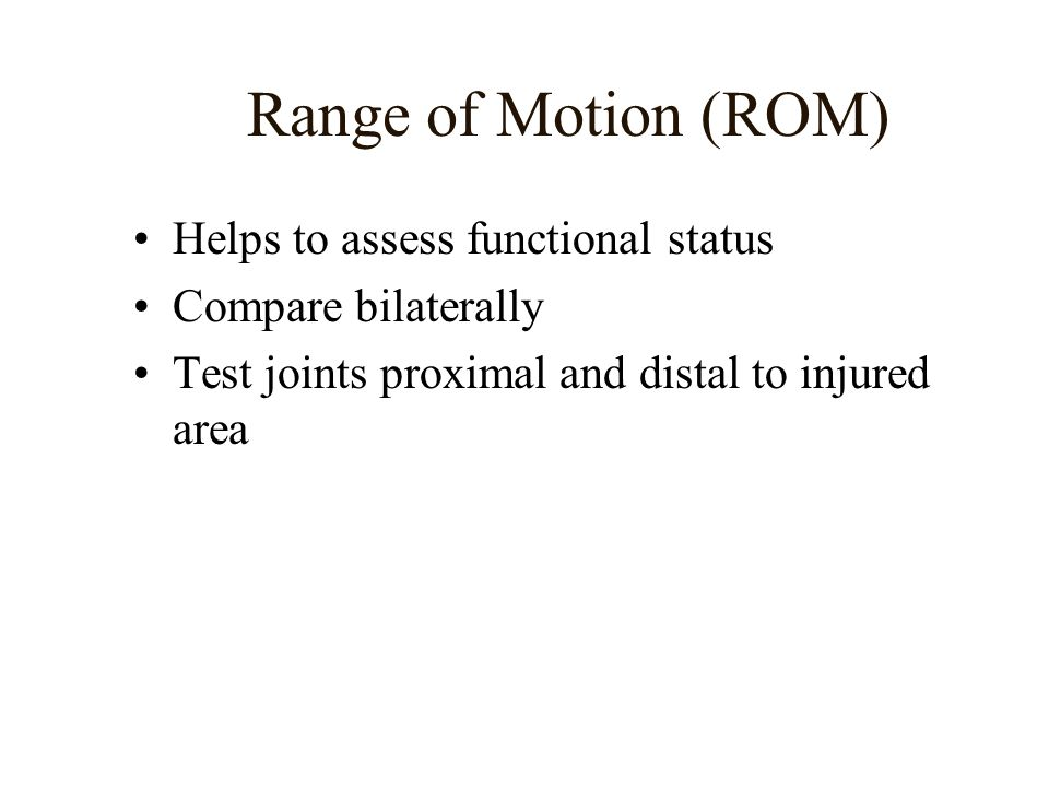 Range of Motion (ROM) Helps to assess functional status Compare bilaterally Test joints proximal and distal to injured area