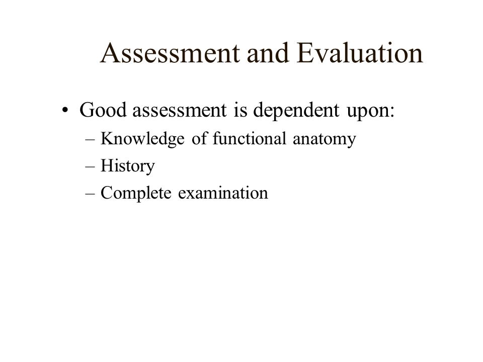 Assessment and Evaluation Good assessment is dependent upon: –Knowledge of functional anatomy –History –Complete examination
