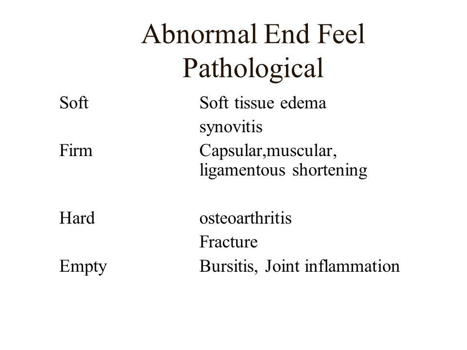 Abnormal End Feel Pathological SoftSoft tissue edema synovitis FirmCapsular,muscular, ligamentous shortening Hardosteoarthritis Fracture EmptyBursitis