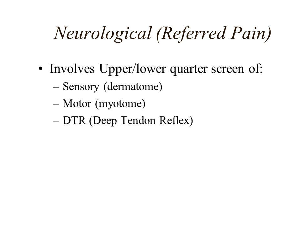 Neurological (Referred Pain) Involves Upper/lower quarter screen of: –Sensory (dermatome) –Motor (myotome) –DTR (Deep Tendon Reflex)