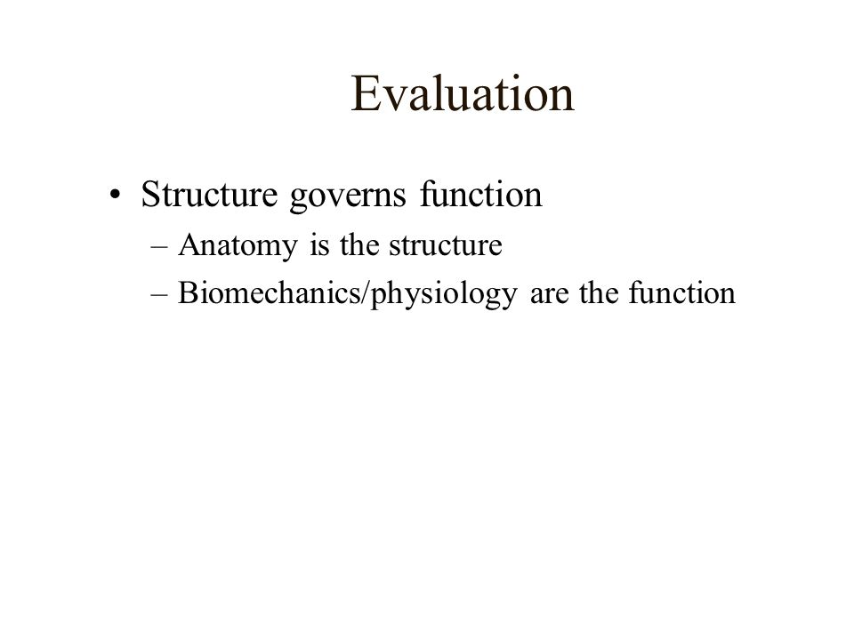 Evaluation Structure governs function –Anatomy is the structure –Biomechanics/physiology are the function