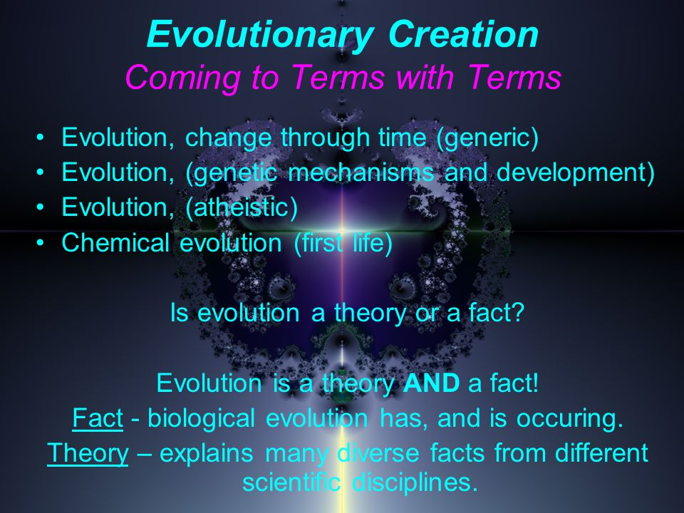 Evolutionary Creation Coming to Terms with Terms Evolution, change through time (generic) Evolution, (genetic mechanisms and development) Evolution, (atheistic) Chemical evolution (first life) Is evolution a theory or a fact.