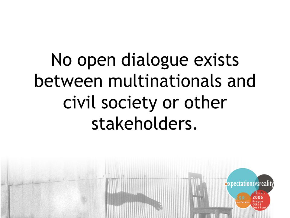 16 No open dialogue exists between multinationals and civil society or other stakeholders.