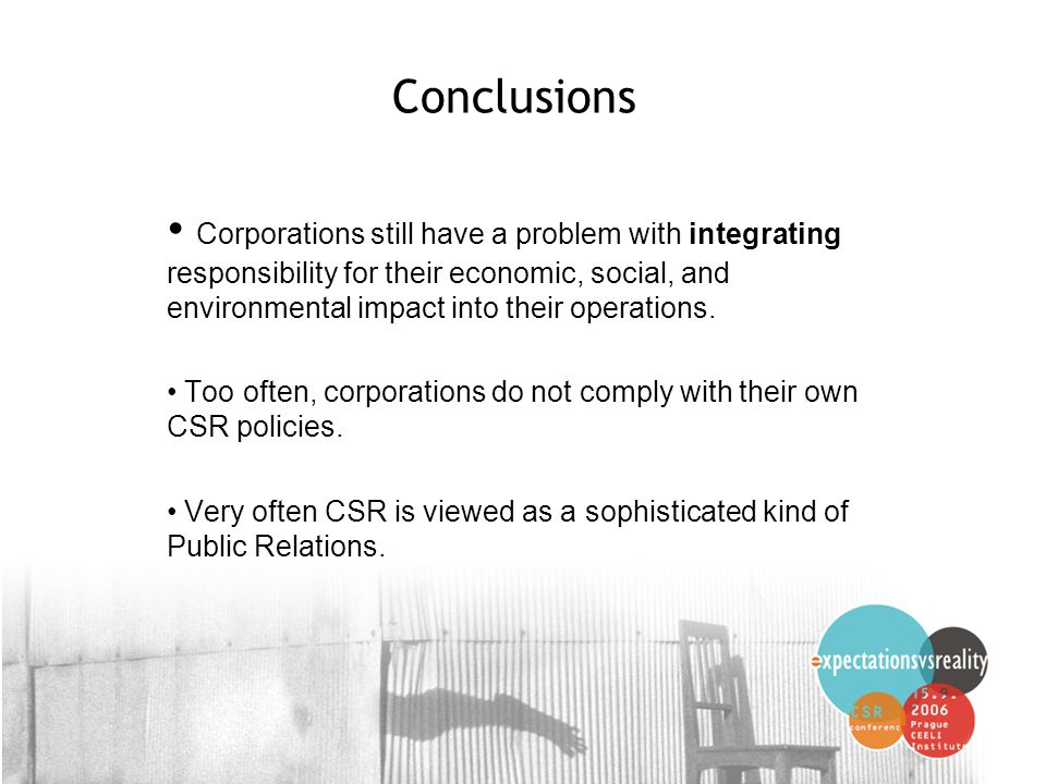 8 Conclusions Corporations still have a problem with integrating responsibility for their economic, social, and environmental impact into their operat