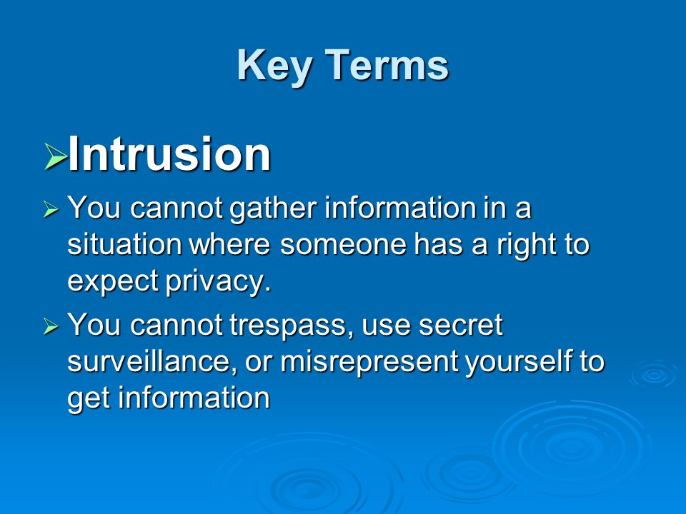 Key Terms  Intrusion  You cannot gather information in a situation where someone has a right to expect privacy.